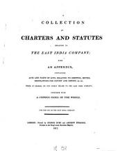 A Collection of Charters and Statutes Relating to the East India Company: With an Appendix Containing Acts and Parts of Acts, Relating to Shipping, Duties, Regulations for Export and Import, &c. &c. which in General Do Not Solely Relate to the East India Company : Together with a Copious Index of the Whole ; for the Use of the East India Company