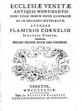 Ecclesiae Venetae antiquis monumentis: nunc etiam primum editis illustratae ac in decades distributae. Ecclesiae Venetae antiquis monumentis decadis decimae sextae pars posterior, Volume 13