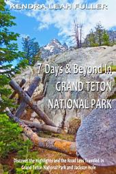 7 Days & Beyond in Grand Teton National Park: Discover the Highlights and the Road Less Traveled in Grand Teton National Park and Jackson Hole