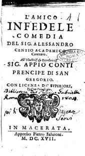 L'amico infedele comedia del sig. Alessandro Centio academico Catenato. All'illustriss. ... sig. Appio Conti prencipe di San Gregorio