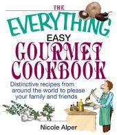 The Everything Easy Gourmet Cookbook: Over 250 Distinctive recipes from arounf the world to please your family and friends