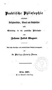 Praktische philosophie enthaltend religionslehre, moral und rechtslehre nebst einleitung in die praktische philosophie: Nach dessen vorträgen und handschriftlichem nachlass