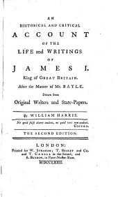 An Historical and Critical Account of the Life and Writings of James I., King of Great-Britain. 2. Ed