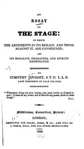 An Essay on the Stage: In which the Arguments in Its Behalf, and Those Against it are Considered, and Its Morality, Character, and Effects Illustrated