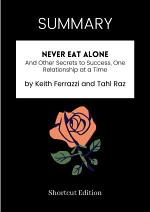 SUMMARY - Never Eat Alone: And Other Secrets To Success, One Relationship At A Time By Keith Ferrazzi And Tahl Raz