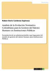Analisis de la Evolución Normativa Colombiana para la Gestion del Talento Humano en Instituciones Públicas: Formulación de un subsistema Jurídico que haga parte del modelo de gestión del talento humano para Instituciones Públicas