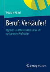 Beruf: Verkäufer!: Mythen und Wahrheiten einer oft verkannten Profession