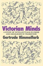 Victorian Minds: A Study of Intellectuals in Crisis and Ideologies in Transition
