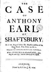 The Case of Anthony Earl of Shaftsbury: As it was Argued Before His Majesties Justices of the Kings Bench, Trin. Term. 29. Car. 2. : Being Upon His Confinement in the Tower, &c. : with a Speech of this Worthy Earl, Pleading His Own Case and the Liberty of the Subject