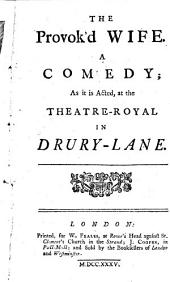 The Provok'd Wife. A Comedy: As it is Acted at the Theatre-Royal in Drury-Lane