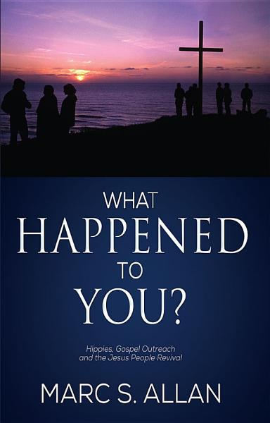 Download What Happened to You  Hippies  Gospel Outreach  and the Jesus People Revival Book