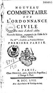 Nouveau commentaire sur l'Ordonnance civile d'avril 1667. Nouvelle édition, augmentée de l'Idée de la justice civile, par M***, conseiller au présidial d'Orléans: Volume1