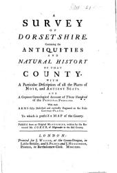 A Survey of Dorsetshire: Containing the Antiquities and Natural History of that County ... and a Copious Genealogical Account of Three Hundred of the Principal Families : with Their Arms ... Described and Engraved ...