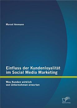 Einfluss der Kundenloyalit   t im Social Media Marketing  Was Kunden wirklich von Unternehmen erwarten PDF