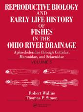 Reproductive Biology and Early Life History of Fishes in the Ohio River Drainage: Aphredoderidae through Cottidae, Moronidae, and Sciaenidae, Volume 5