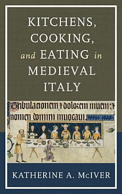 Kitchens  Cooking  and Eating in Medieval Italy