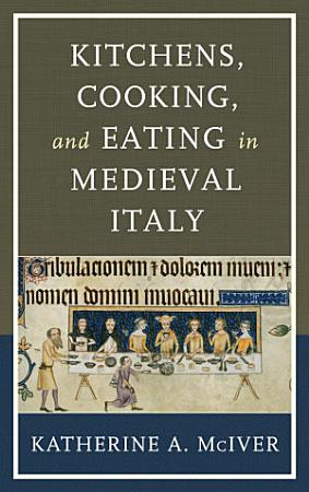 Kitchens  Cooking  and Eating in Medieval Italy PDF