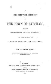 A Descriptive History of the Town of Evesham, from the Foundation of Its Saxon Monastery, with Notices Respecting the Ancient Deanery of Its Vale