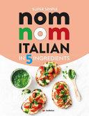Super Simple Nom Nom Italian In 5 Ingredients: Quick & Easy Italian Food In 15 Minutes Or Less
