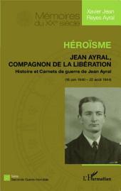 Héroïsme: Jean Ayral, Compagnon de la Libération - Histoire et Carnets de guerre de Jean Ayral (18 juin 1940 - 20 août 1944)
