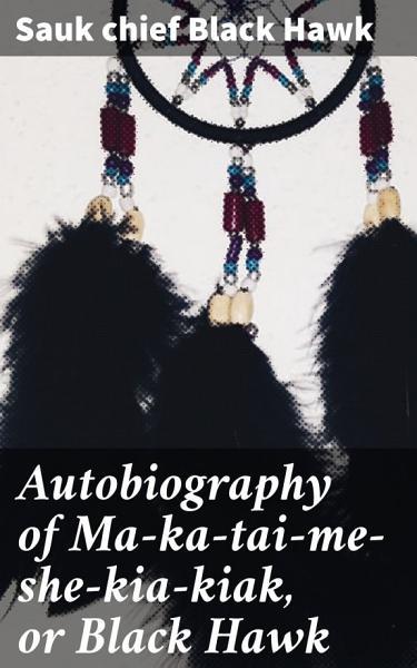 Download Autobiography of Ma ka tai me she kia kiak  or Black Hawk Book