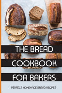 The Bread Cookbook For Bakers- Perfect Homemade Bread Recipes
