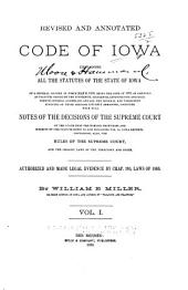 Revised and Annotated Code of Iowa Containing All the Statutes of the State of Iowa of a General Nature in Force July 4, 1880 ...: Together with Full Notes of the Decisions of the Supreme Court ... Containing, Also, the Rules of the Supreme Court, and the Organic Laws of the Territory and State, Volume 1