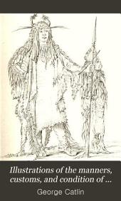 Illustrations of the Manners, Customs, and Condition of the North American Indians: In a Series of Letters and Notes Written During Eight Years of Travel and Adventure Among the Wildest and Most Remarkable Tribes Now Existing, Volume 1