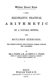 The Illustrative Practical Arithmetic by a Natural Method: With Dictation Exercises for Common Schools, High Schools, Normal Schools, and Academies