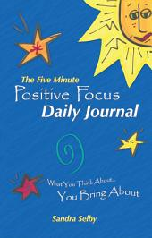 The Five Minute Positive Focus Daily Journal: What you think about...You Bring About