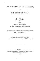 The Oblation of the Elements, and the Credence Table. A Letter to the Right Reverend Henry Lord Bishop of Exeter. Occasioned by His Lordship's Letter to the Right Hon. Dr. Lushington