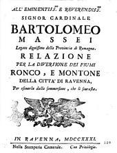 All'eminentiss.mo e reverendiss.mo signor cardinale Bartolomeo Massei legato dignissimo della provincia di Romagna. Relazione per la diversione dei fiumi Ronco, e Montone della citta' di Ravenna, per esimerla dalla sommersione, che li sourasta