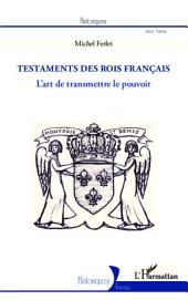 Les testaments des rois français: L'art de transmettre le pouvoir