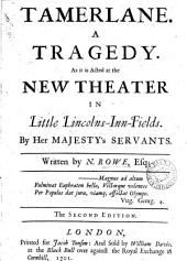 Tamerlane. A Tragedy: As it is Acted at the New Theater in Little Lincolns-Inn-Fields. By Her Majesty's Servants. Written by N. Rowe, Esq