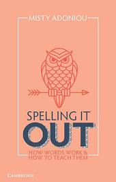 Spelling It Out: How Words Work and How to Teach Them