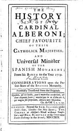 The History of Cardinal Alberoni: Chief Favourite of Their Catholick Majesties; and Universal Minister of the Spanish Monarchy; from His Birth to the Year 1719. To which are Added, Considerations Upon the Present State of the Spanish Monarchy