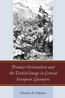 Frontier Orientalism and the Turkish Image in Central European Literature PDF
