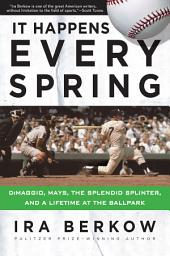 It Happens Every Spring: DiMaggio, Mays, the Splendid Splinter, and a Lifetime at the Ballpark