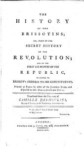 The history of the Brissotins; or, Part of the secret history of the revolution, and of the first six monthes of the republic: in answer to Brissot's address to his constituents