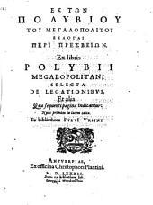 Ex libris Polybii Megalopolitani Selecta de Legationibus et alia ...