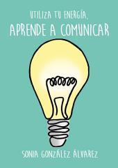 Aprende a comunicar: Utiliza tu energía