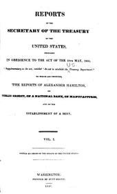 Reports of the Secretary of the Treasury of the United States, Prepared in Obedience to the Act of the 10th May, 1800: ... to which are Prefixed, the Reports of Alexander Hamilton, on Public Credit, on a National Bank, on Manufactures, and on the Establishment of a Mint ... Printed by Order of the Senate of the United States, Volume 1