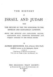 The History of Israel and Judah from the Decline of the Two Kingdoms to the Assyrian and Babylonian Captivity: Being the Seventh and Concluding Volume, Containing Full Scripture Reference and Subject Indexes to the Whole Series