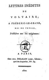 Lettres inédites de Voltaire, à Frédéric-le-Grand, roi de Prusse: publiées sur les originaux