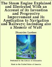 The Steam Engine Explained and Illustrated With an Account of its Invention and Progressive Improvement and its Application to Navigation and Railways; Including also a Memoir of Watt