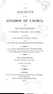 An Account of the Kingdom of Caubul, and Its Dependencies in Persia, Tartary, and India: Comprising a View of the Afghaun Nation, and a History of the Dooraunee Monarchy, Volume 1