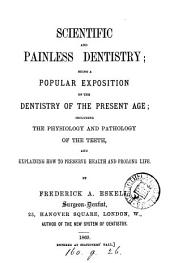 Scientific and Painless Dentistry: Being a Popular Exposition of the Dentistry of the Present Age; Including the Physiology and Pathology of the Teeth, and Explaining how to Preserve Health and Prolong Life