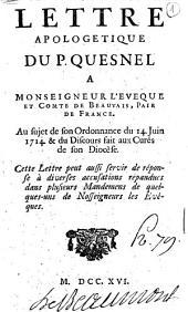 Lettre apologetique du P. Quesnel a monseigneur l'eveque et comte de Beauvais, pair de France. Au sujet de son ordonnance du 14. juin 1714. & du discours fait aux curés de son diocêse. Cette lettre peut aussi servir de réponse à diverses accusations répandues dans plusieurs mandemens de quelques-uns de nosseigneurs les evêques