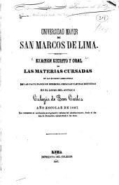 Examen escrito y oral de las materias cursadas en las diversas asignaturas de las facultades de derecho: ciencias y letras reunidas en el local del antiguo Colegio de San Carlos, año escolar de 1867 ...