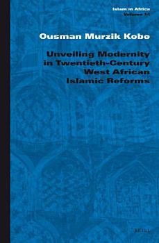Unveiling Modernity in Twentieth Century West African Islamic Reforms PDF